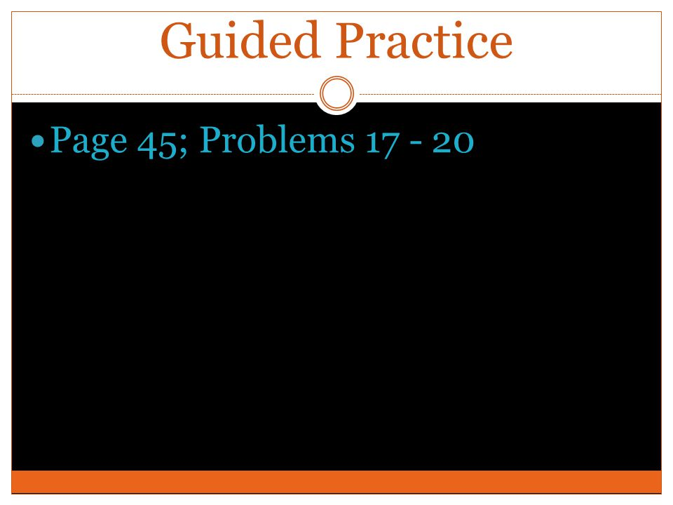 Guided Practice Page 45; Problems 17 - 20