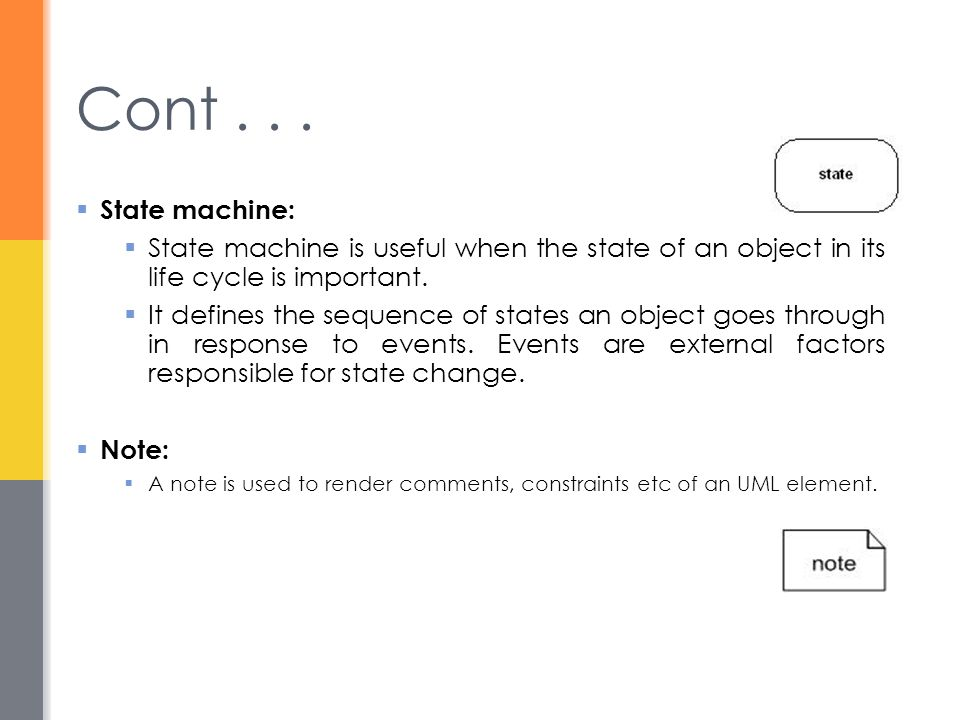 Cont . . . State machine: State machine is useful when the state of an object in its life cycle is important.