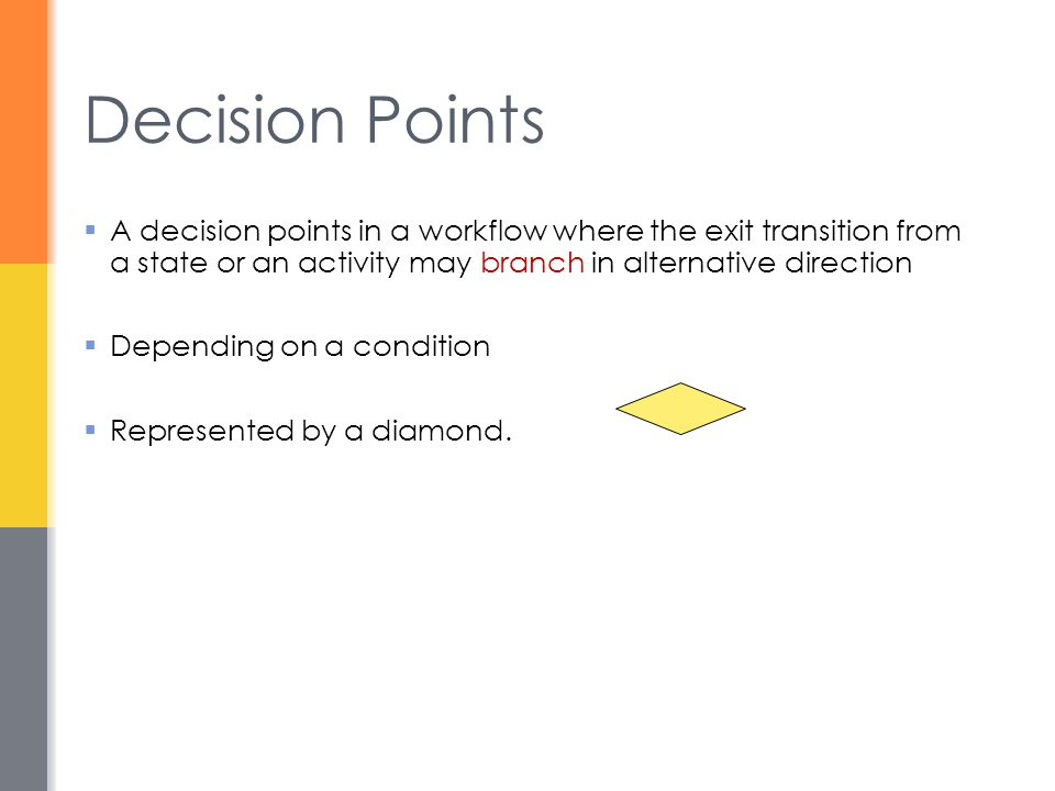 Decision Points A decision points in a workflow where the exit transition from a state or an activity may branch in alternative direction.