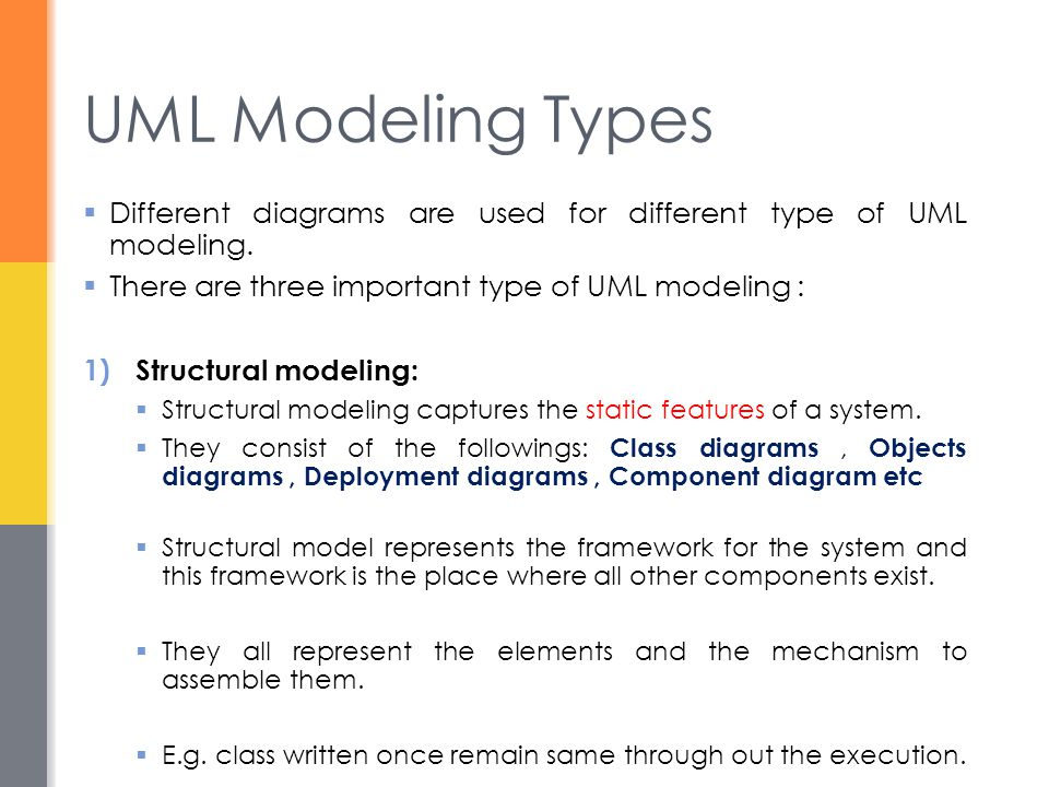 UML Modeling Types Different diagrams are used for different type of UML modeling. There are three important type of UML modeling :