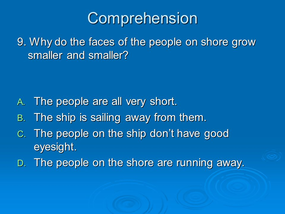 Comprehension 9. Why do the faces of the people on shore grow smaller and smaller The people are all very short.