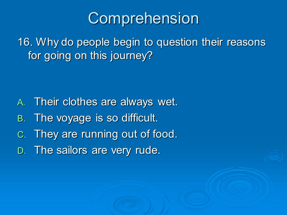 Comprehension 16. Why do people begin to question their reasons for going on this journey Their clothes are always wet.