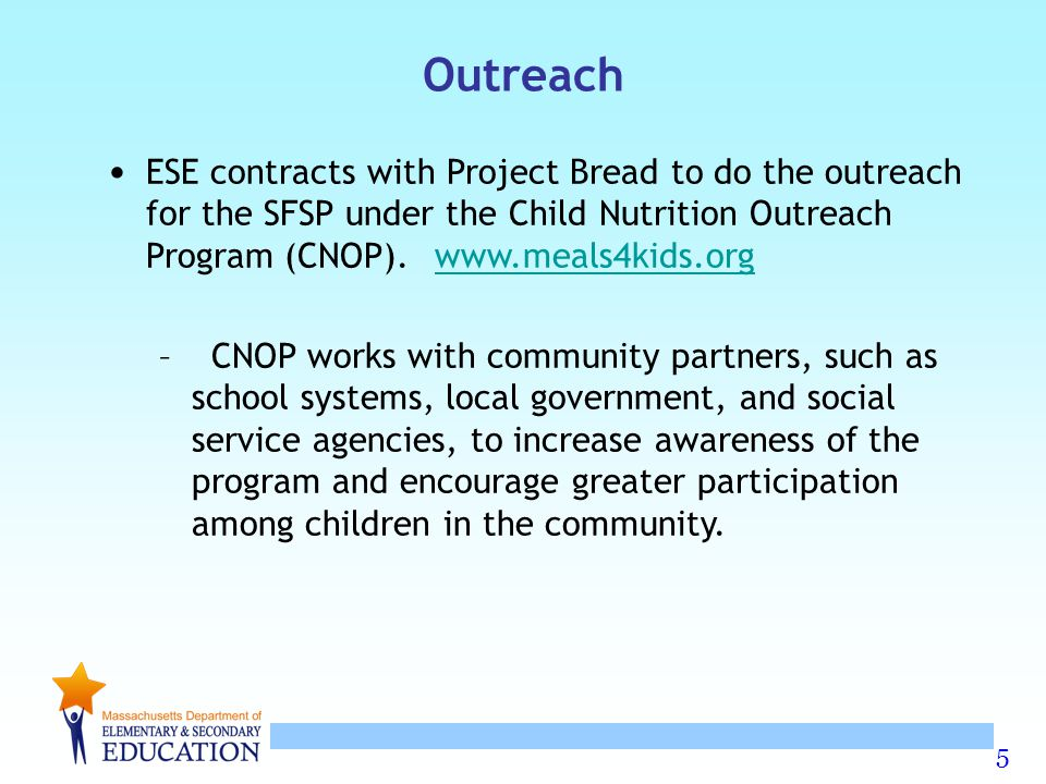 Outreach ESE contracts with Project Bread to do the outreach for the SFSP under the Child Nutrition Outreach Program (CNOP). www.meals4kids.org.