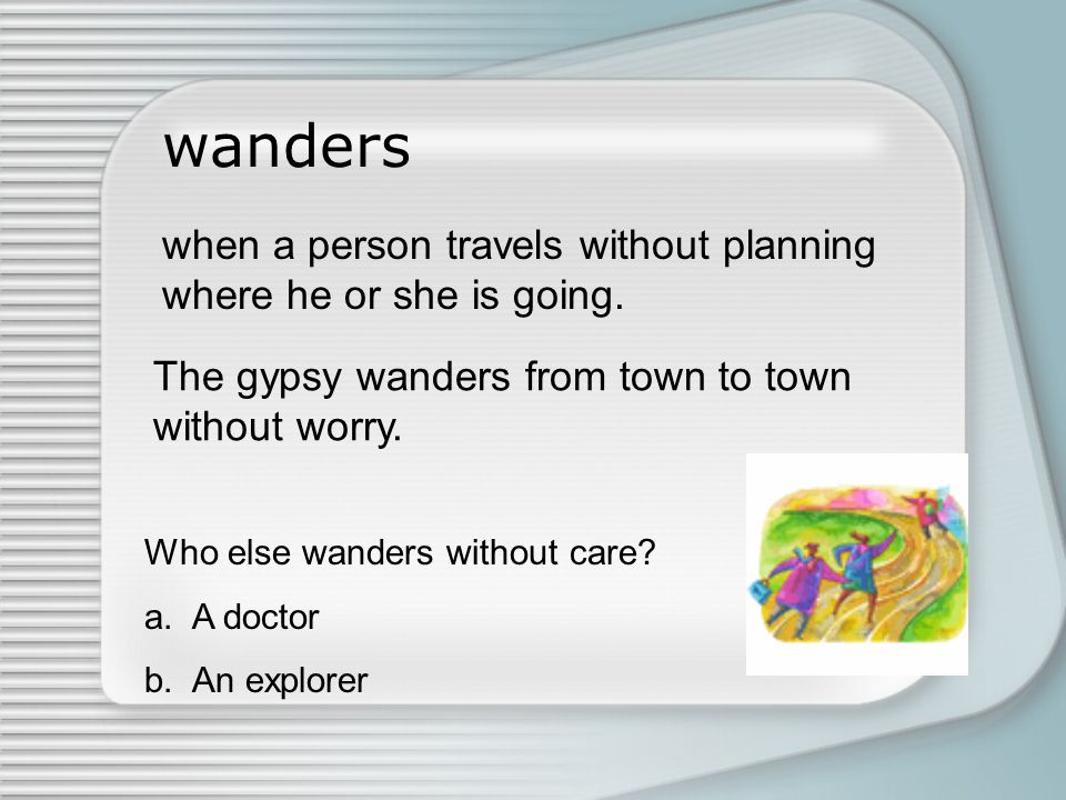 wanders when a person travels without planning where he or she is going. The gypsy wanders from town to town.