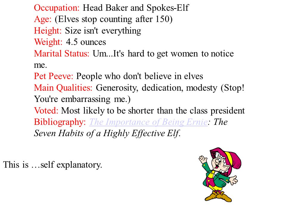 Occupation: Head Baker and Spokes-Elf Age: (Elves stop counting after 150) Height: Size isn t everything Weight: 4.5 ounces Marital Status: Um...It s hard to get women to notice me. Pet Peeve: People who don t believe in elves Main Qualities: Generosity, dedication, modesty (Stop! You re embarrassing me.) Voted: Most likely to be shorter than the class president Bibliography: The Importance of Being Ernie: The Seven Habits of a Highly Effective Elf.