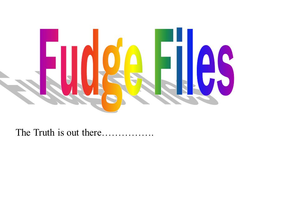 Fudge Files The Truth is out there…………….