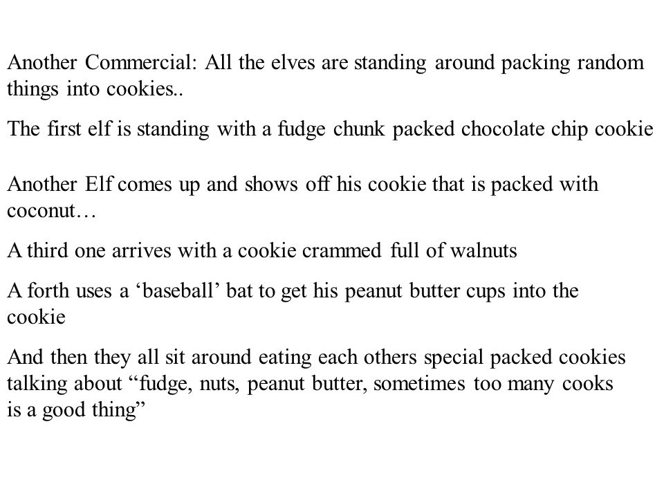 Another Commercial: All the elves are standing around packing random things into cookies..