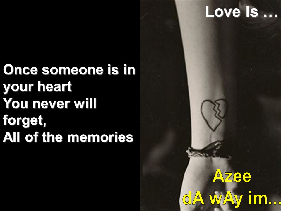 Love Is … Once someone is in your heart You never will forget, All of the memories.