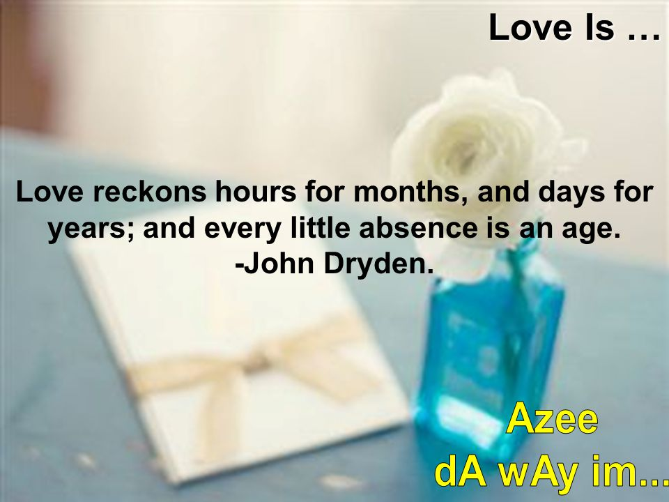 Love Is … Love reckons hours for months, and days for years; and every little absence is an age. -John Dryden.