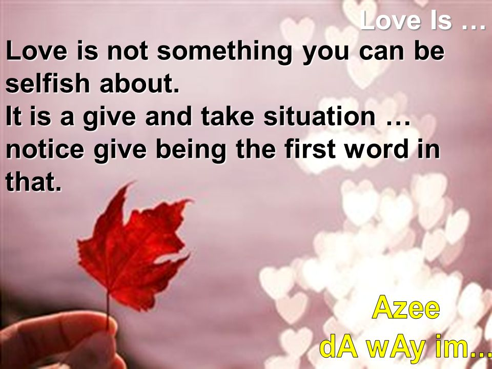 Love Is … Love is not something you can be selfish about. It is a give and take situation … notice give being the first word in that.