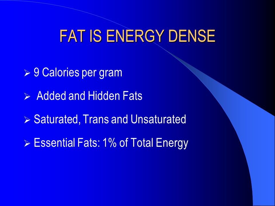 FAT IS ENERGY DENSE 9 Calories per gram Added and Hidden Fats