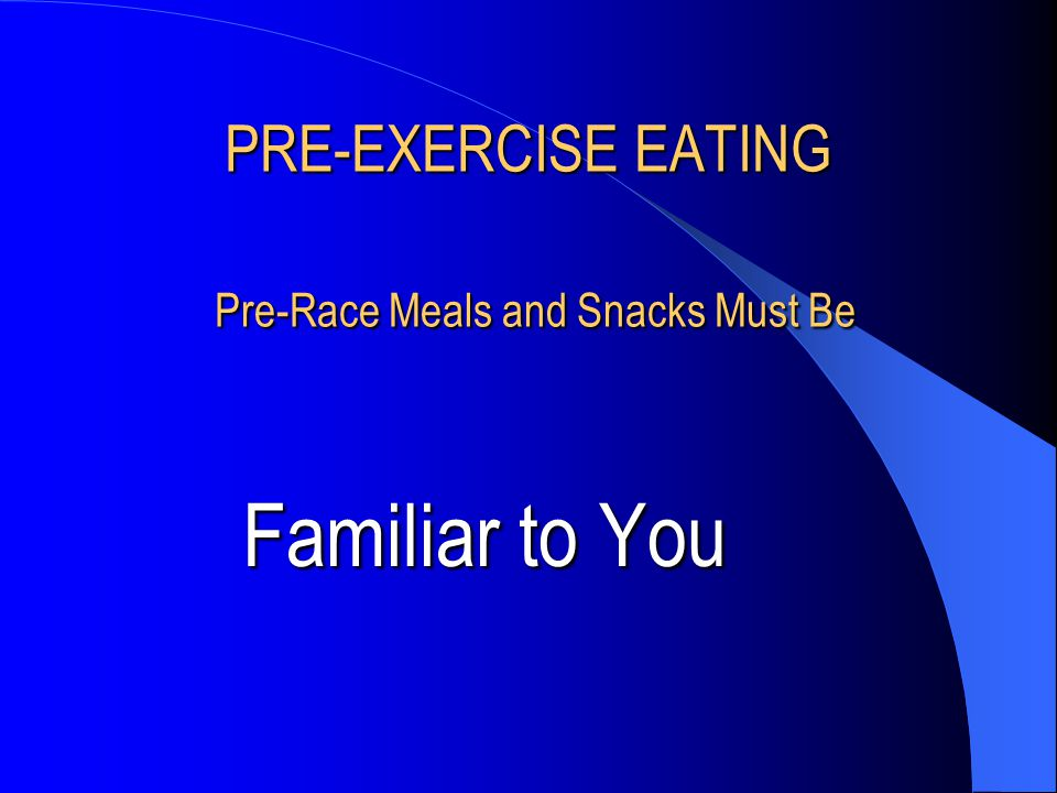 PRE-EXERCISE EATING Pre-Race Meals and Snacks Must Be