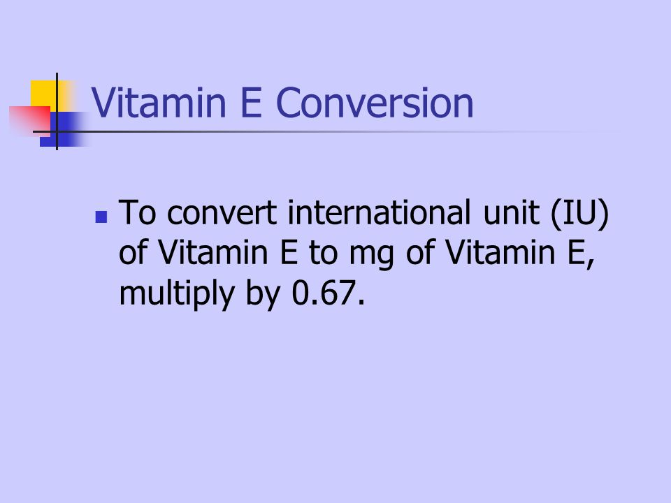 Vitamin E Conversion To convert international unit (IU) of Vitamin E to mg of Vitamin E, multiply by 0.67.