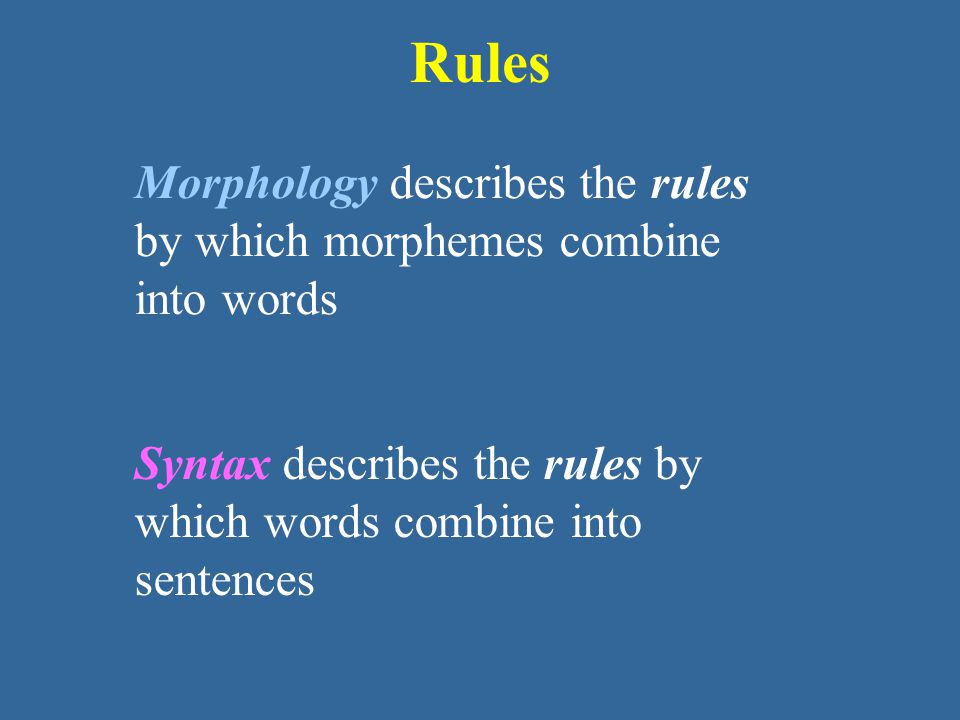 Rules Morphology describes the rules by which morphemes combine