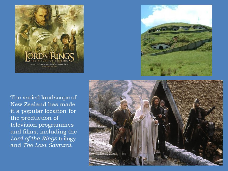 The varied landscape of New Zealand has made it a popular location for the production of television programmes and films, including the Lord of the Rings trilogy and The Last Samurai.