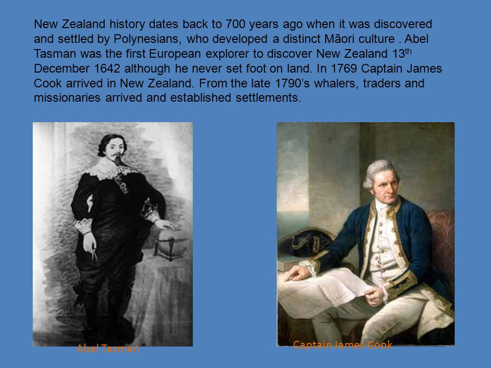 New Zealand history dates back to 700 years ago when it was discovered and settled by Polynesians, who developed a distinct Māori culture . Abel Tasman was the first European explorer to discover New Zealand 13th December 1642 although he never set foot on land. In 1769 Captain James Cook arrived in New Zealand. From the late 1790's whalers, traders and missionaries arrived and established settlements.