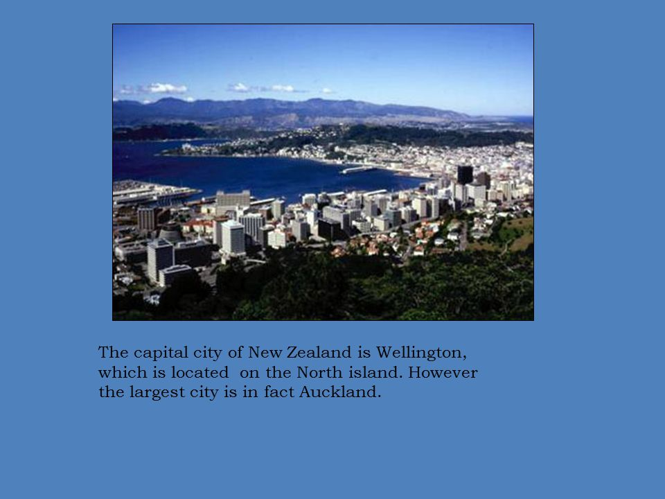 The capital city of New Zealand is Wellington, which is located on the North island.