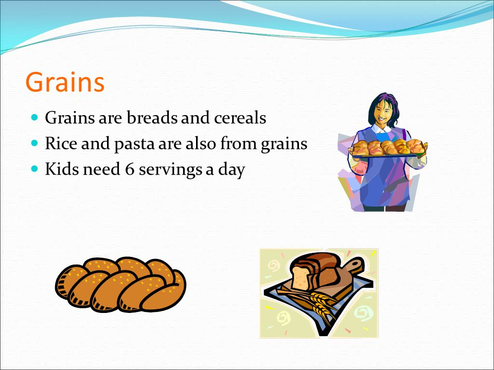 Grains Grains are breads and cereals