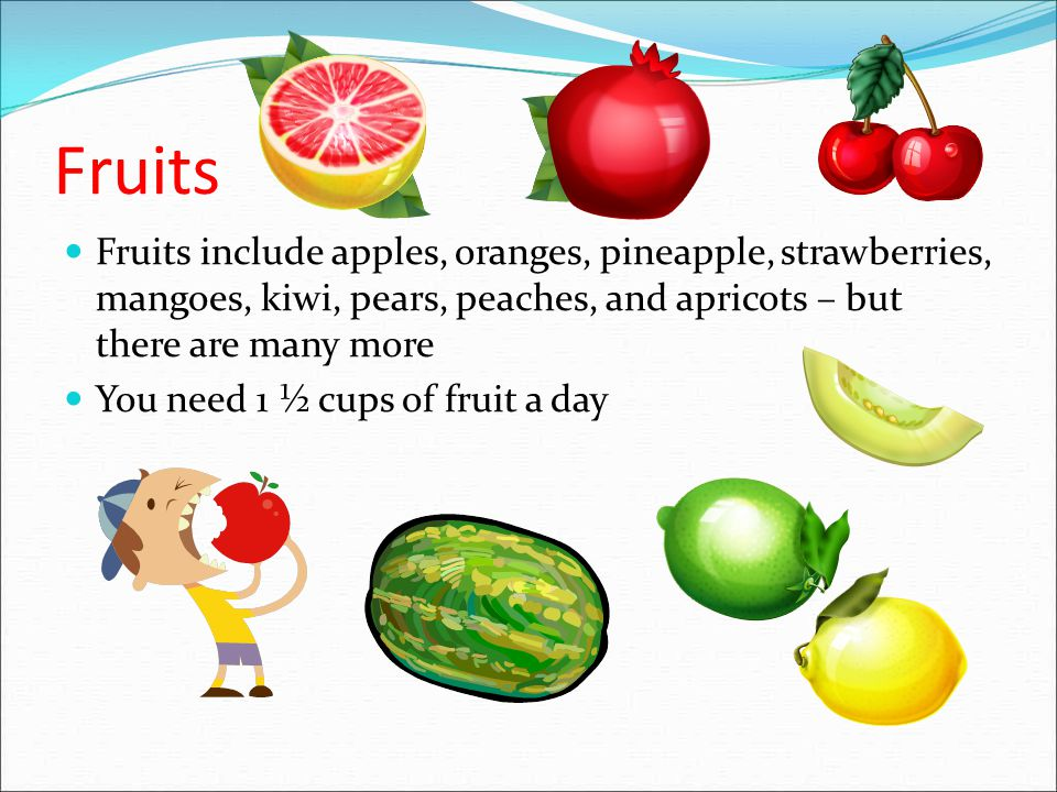 Fruits Fruits include apples, oranges, pineapple, strawberries, mangoes, kiwi, pears, peaches, and apricots – but there are many more.