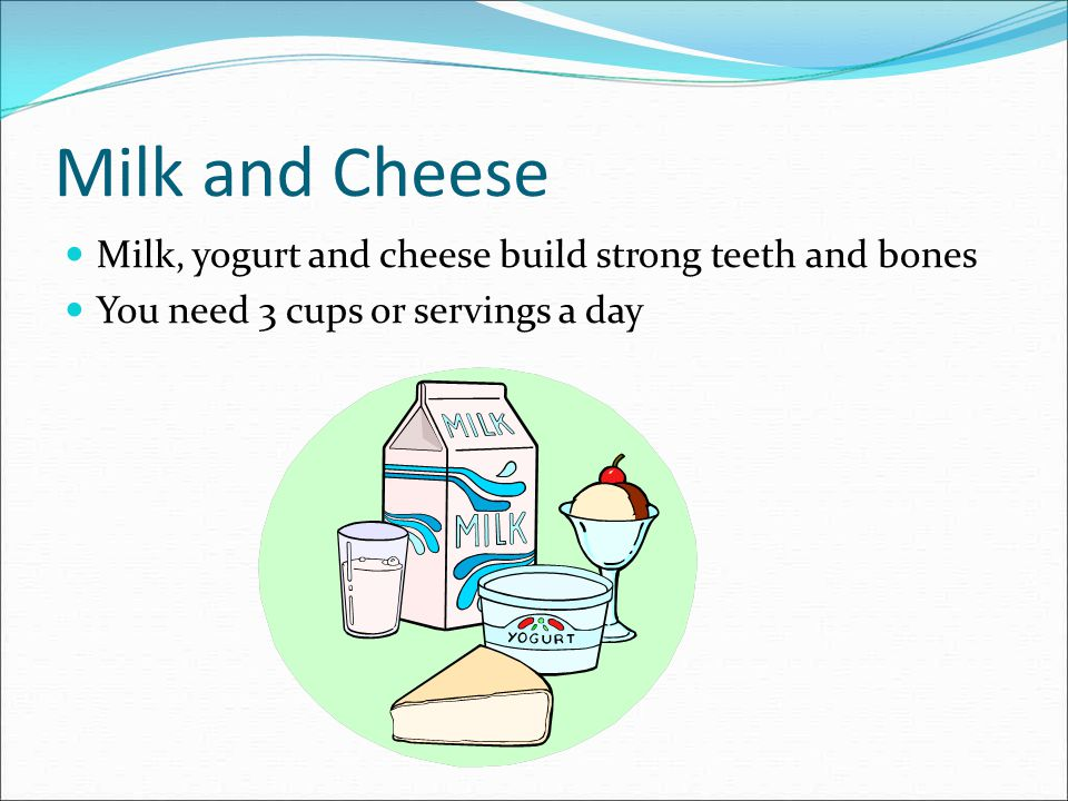 Milk and Cheese Milk, yogurt and cheese build strong teeth and bones