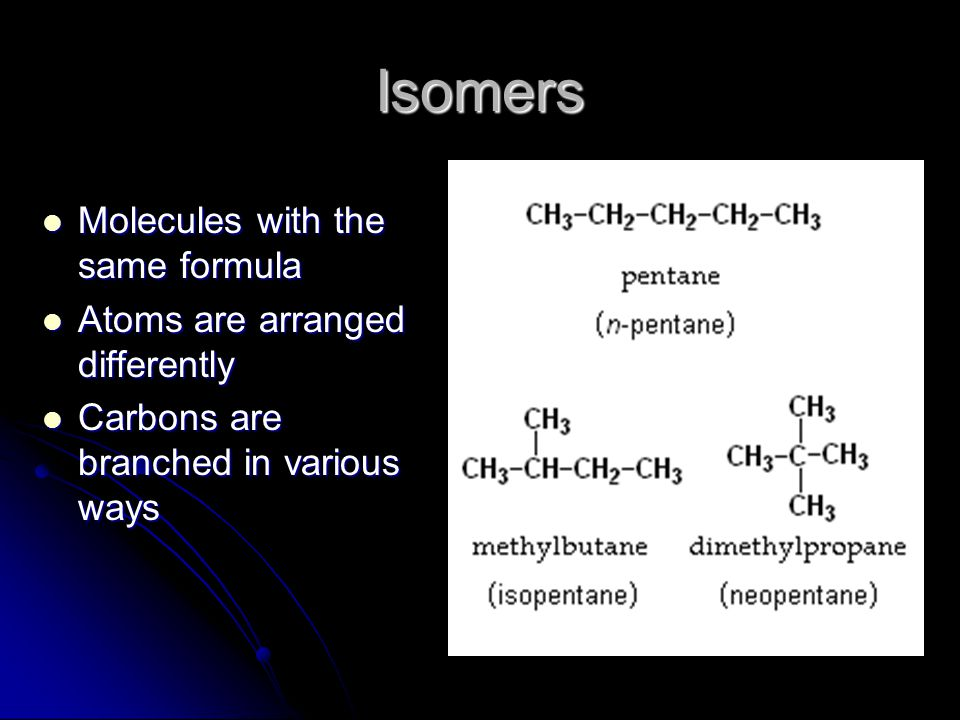 Isomers Molecules with the same formula Atoms are arranged differently