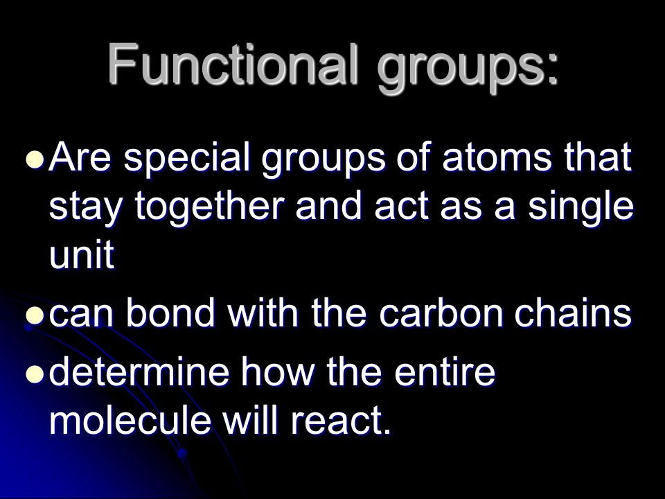 Functional groups: Are special groups of atoms that stay together and act as a single unit. can bond with the carbon chains.