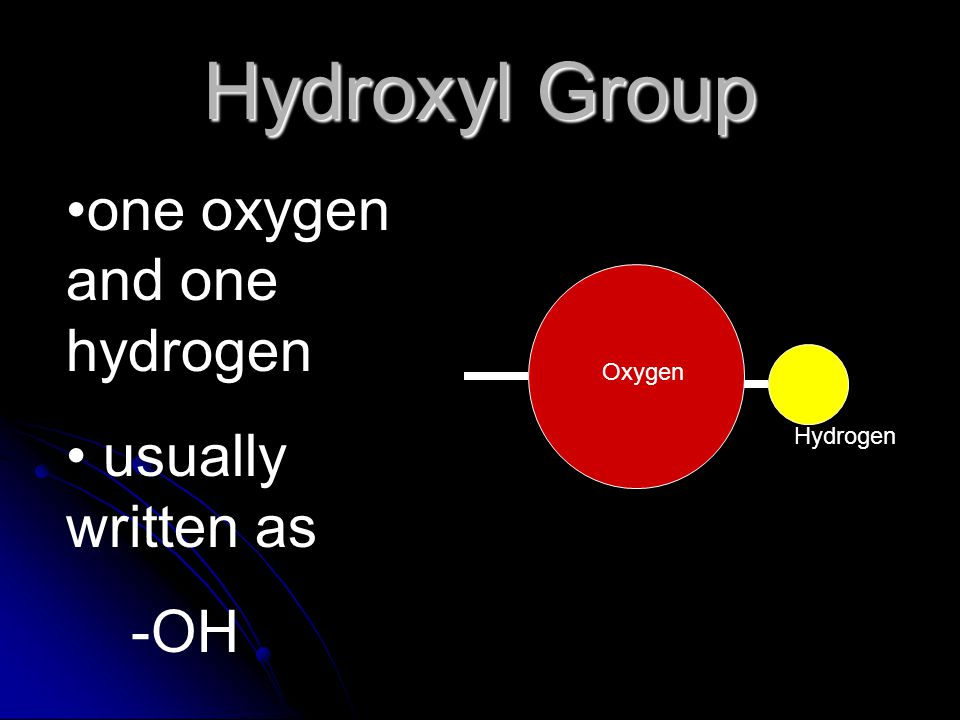 Hydroxyl Group one oxygen and one hydrogen usually written as -OH