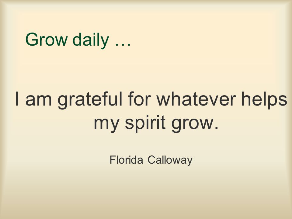 I am grateful for whatever helps my spirit grow.