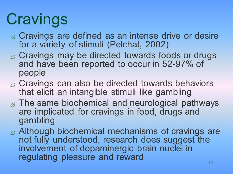 Cravings Cravings are defined as an intense drive or desire for a variety of stimuli (Pelchat, 2002)