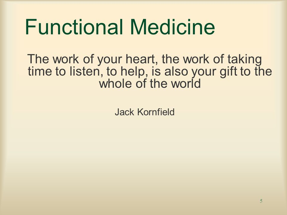 Functional Medicine The work of your heart, the work of taking time to listen, to help, is also your gift to the whole of the world.
