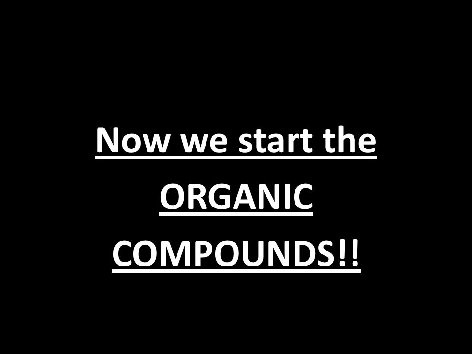 Now we start the ORGANIC COMPOUNDS!!