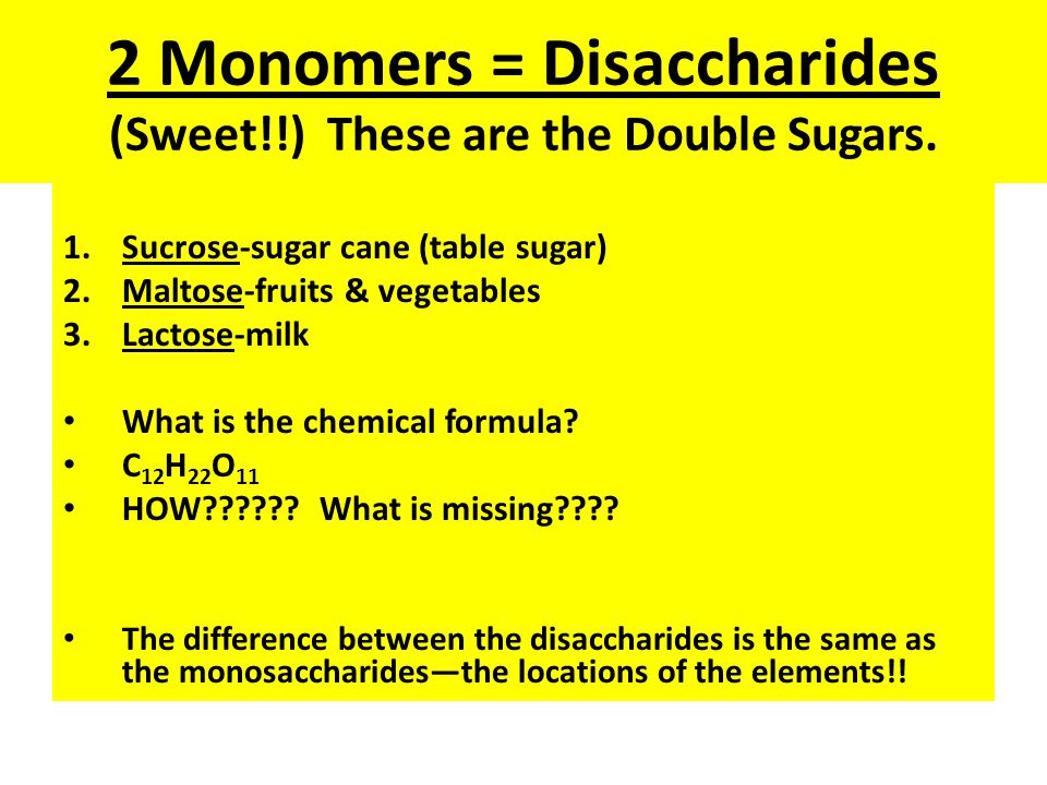 2 Monomers = Disaccharides (Sweet!!) These are the Double Sugars.