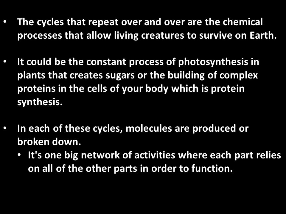 The cycles that repeat over and over are the chemical processes that allow living creatures to survive on Earth.