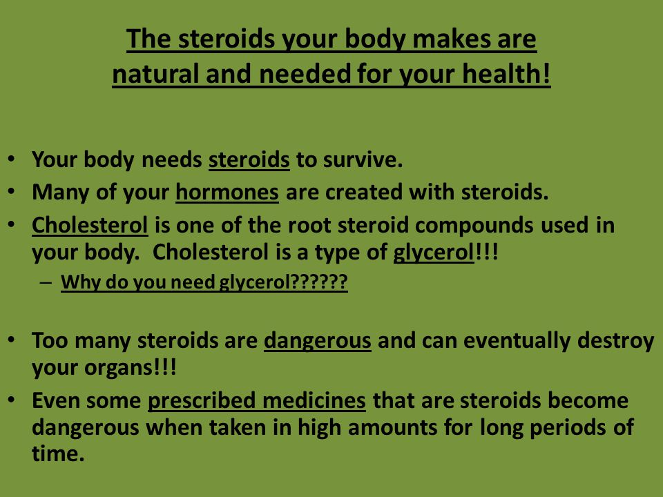 The steroids your body makes are natural and needed for your health!
