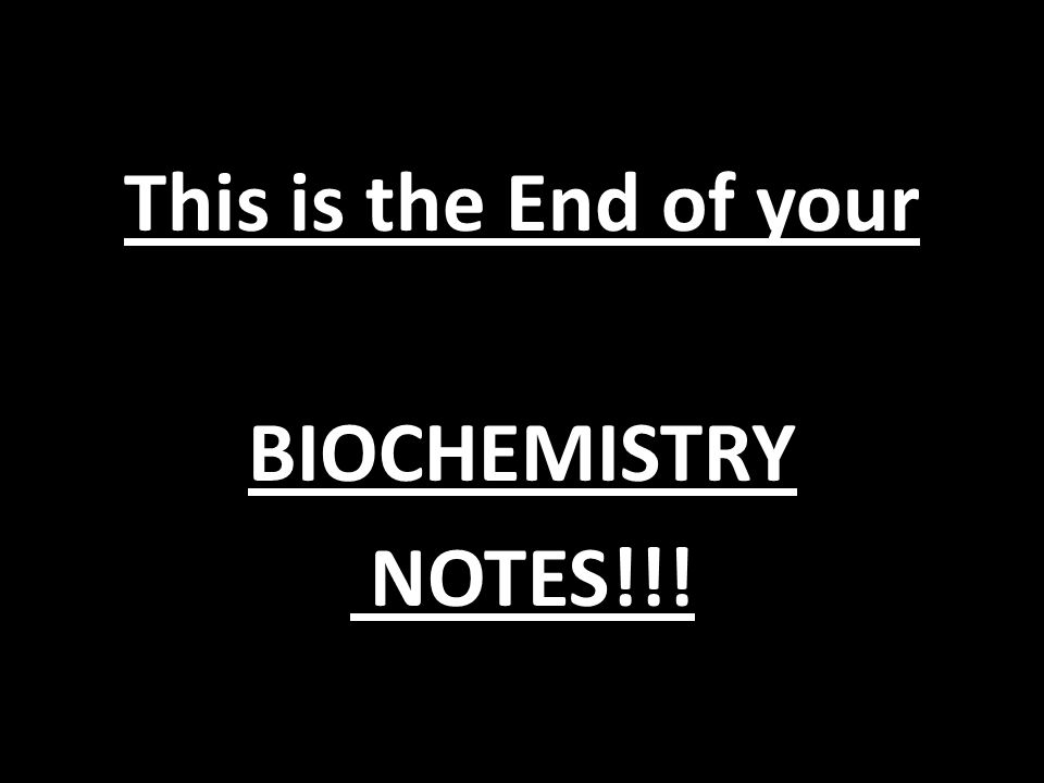 This is the End of your BIOCHEMISTRY NOTES!!!