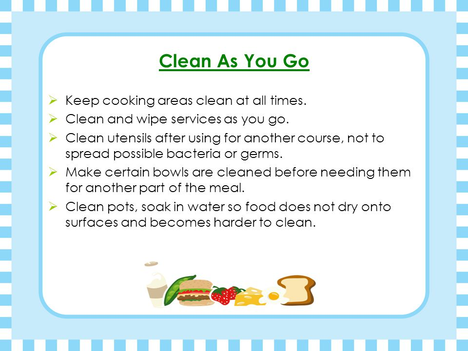 Clean As You Go Keep cooking areas clean at all times.