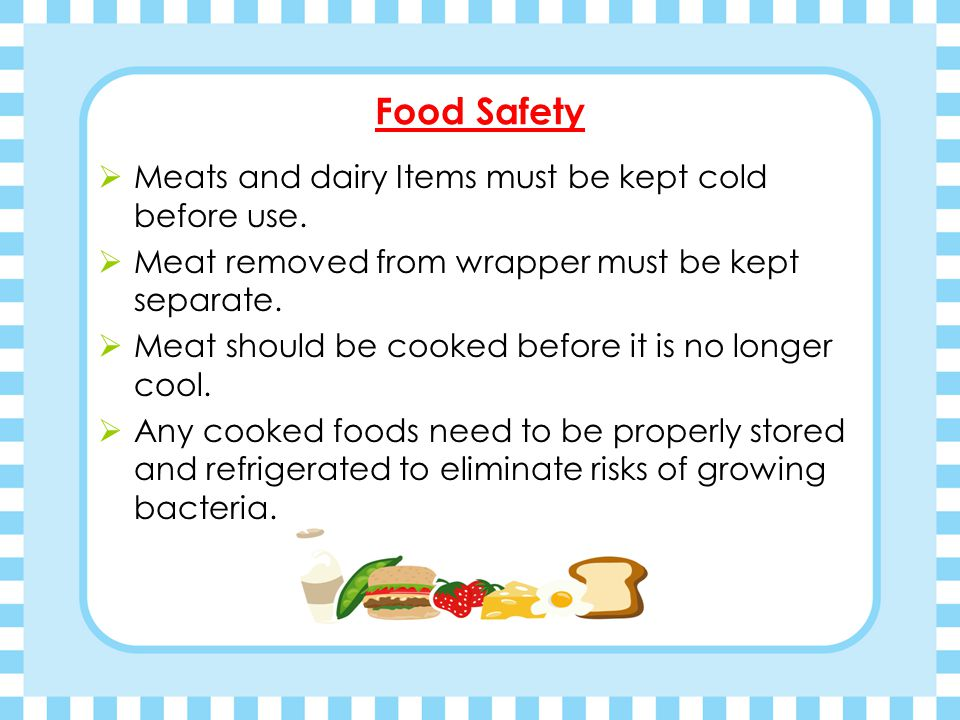 Food Safety Meats and dairy Items must be kept cold before use.