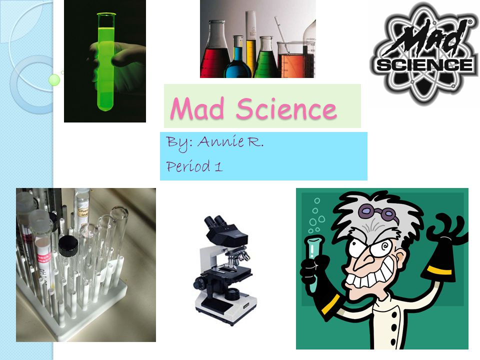 Mad Science By: Annie R. Period 1