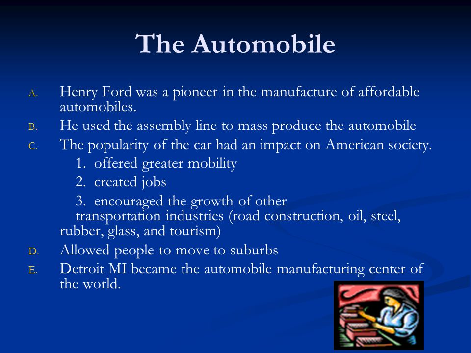 The Automobile Henry Ford was a pioneer in the manufacture of affordable automobiles. He used the assembly line to mass produce the automobile.