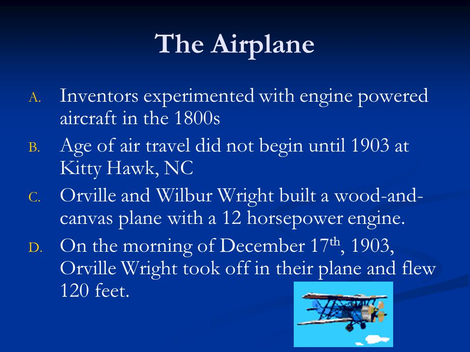The Airplane Inventors experimented with engine powered aircraft in the 1800s. Age of air travel did not begin until 1903 at Kitty Hawk, NC.