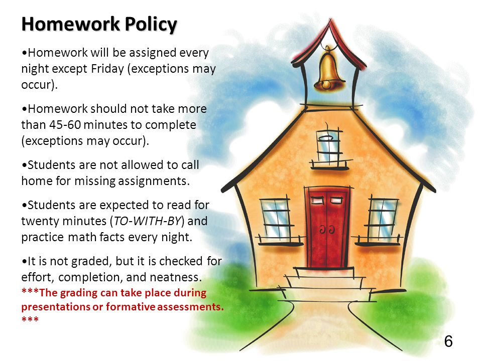 Homework Policy Homework will be assigned every night except Friday (exceptions may occur).