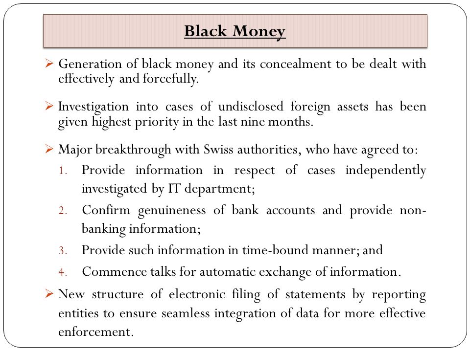 Black Money Generation of black money and its concealment to be dealt with effectively and forcefully.