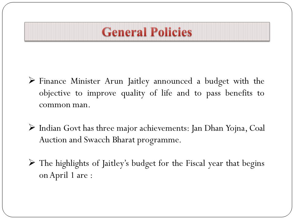 General Policies Finance Minister Arun Jaitley announced a budget with the objective to improve quality of life and to pass benefits to common man.