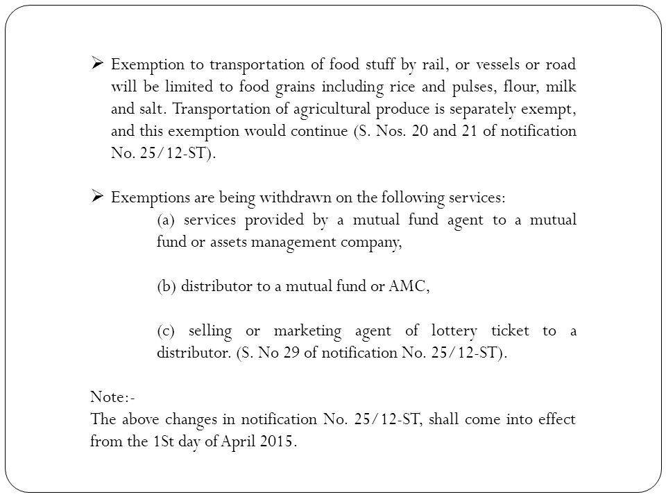 Exemption to transportation of food stuff by rail, or vessels or road will be limited to food grains including rice and pulses, flour, milk and salt. Transportation of agricultural produce is separately exempt, and this exemption would continue (S. Nos. 20 and 21 of notification No. 25/12-ST).