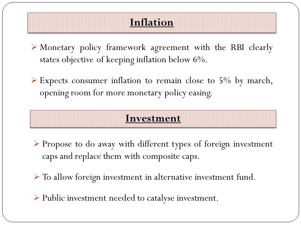 Inflation Monetary policy framework agreement with the RBI clearly states objective of keeping inflation below 6%.
