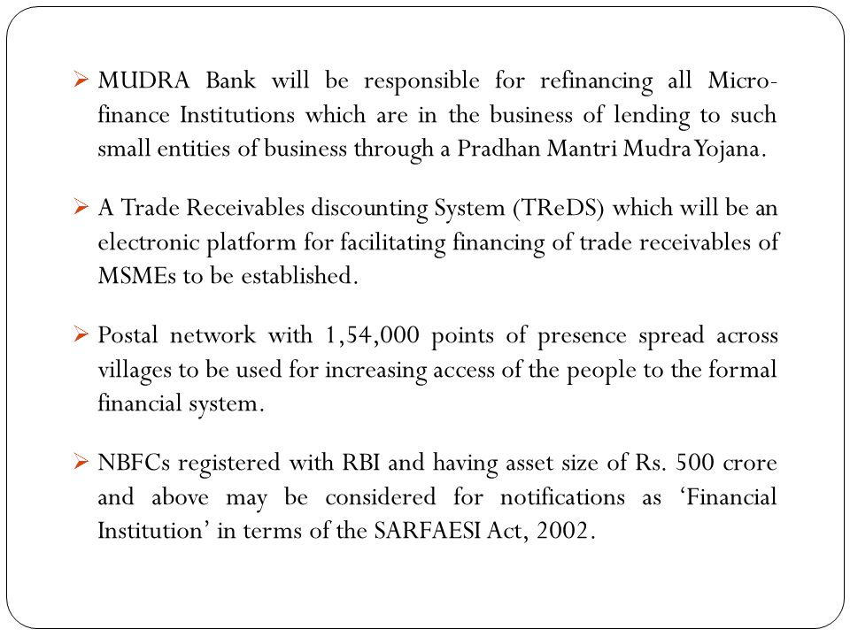 MUDRA Bank will be responsible for refinancing all Micro- finance Institutions which are in the business of lending to such small entities of business through a Pradhan Mantri Mudra Yojana.