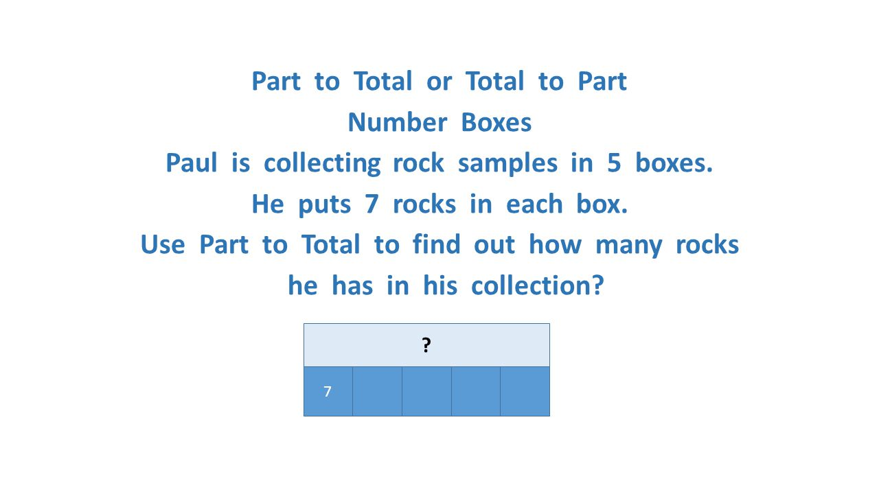 Part to Total or Total to Part Number Boxes Paul is collecting rock samples in 5 boxes. He puts 7 rocks in each box. Use Part to Total to find out how many rocks he has in his collection