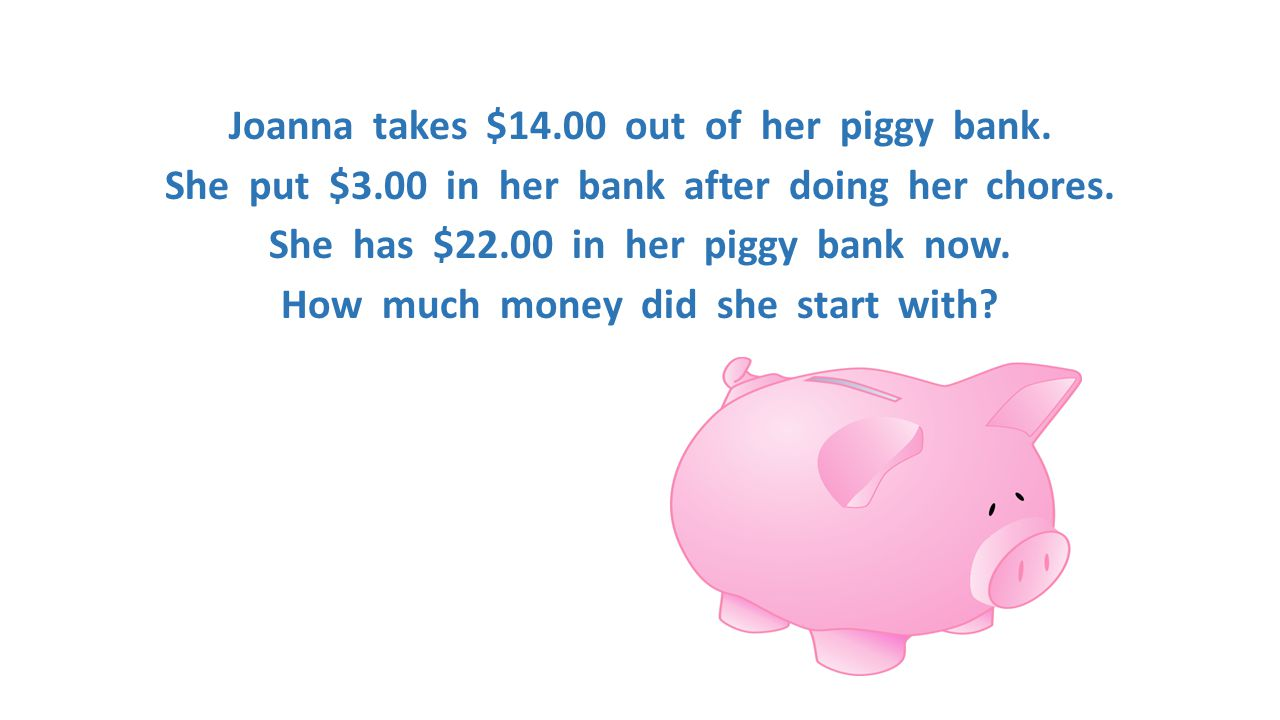 Joanna takes $14. 00 out of her piggy bank. She put $3