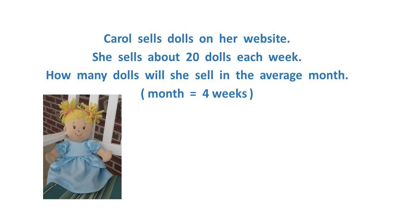 Carol sells dolls on her website. She sells about 20 dolls each week