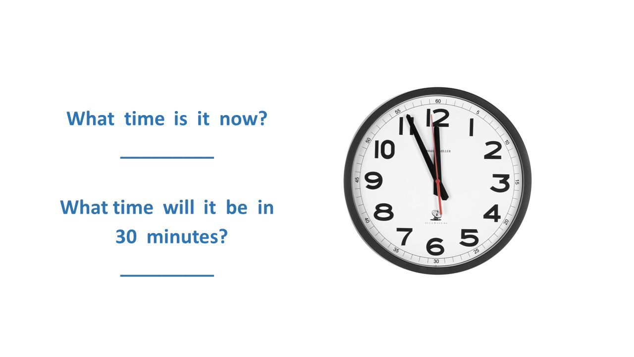What time is it now _________ What time will it be in 30 minutes